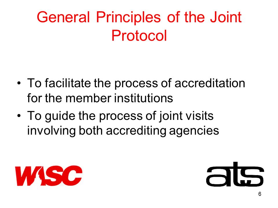 6 General Principles of the Joint Protocol To facilitate the process of accreditation for the member institutions To guide the process of joint visits involving both accrediting agencies