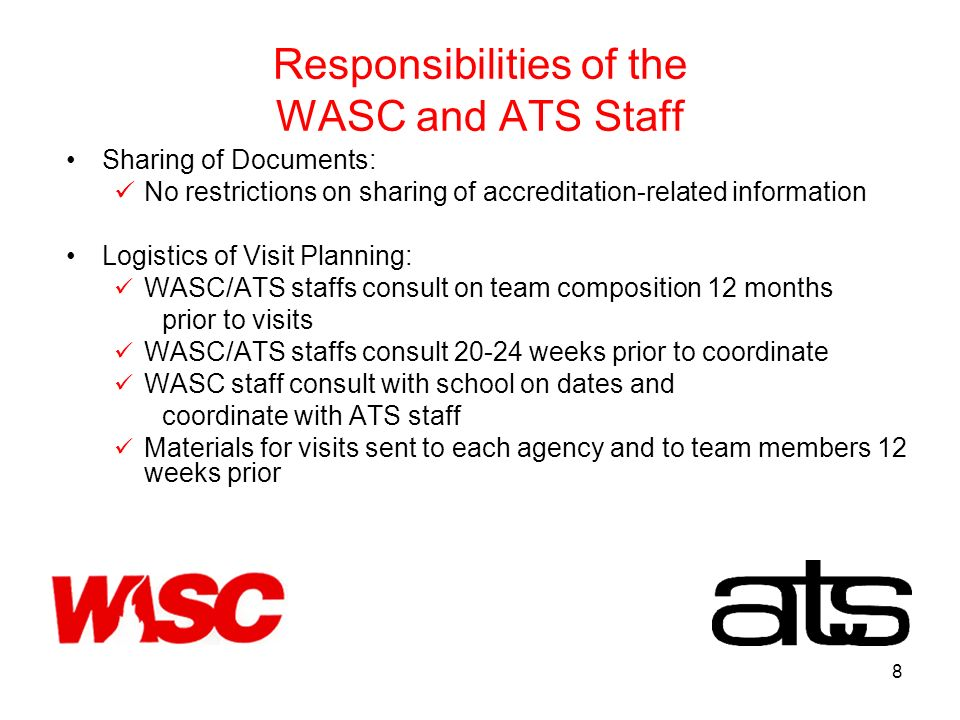8 Responsibilities of the WASC and ATS Staff Sharing of Documents: No restrictions on sharing of accreditation-related information Logistics of Visit Planning: WASC/ATS staffs consult on team composition 12 months prior to visits WASC/ATS staffs consult weeks prior to coordinate WASC staff consult with school on dates and coordinate with ATS staff Materials for visits sent to each agency and to team members 12 weeks prior