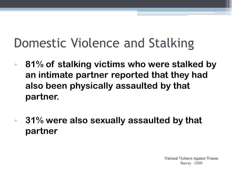 Domestic Violence and Stalking 81% of stalking victims who were stalked by an intimate partner reported that they had also been physically assaulted b