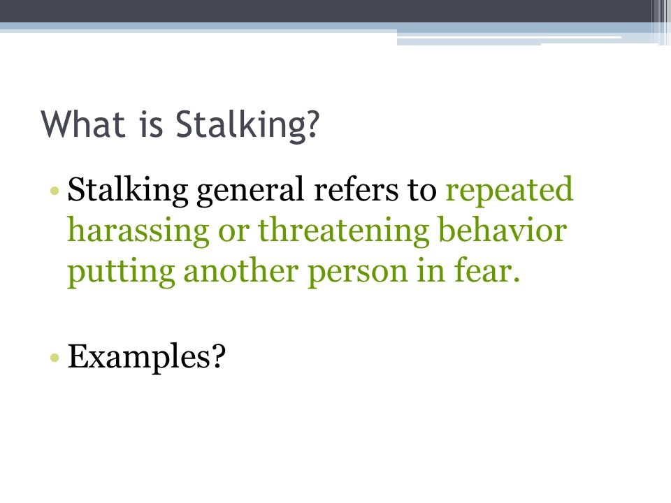 What is Stalking? Stalking general refers to repeated harassing or threatening behavior putting another person in fear. Examples?