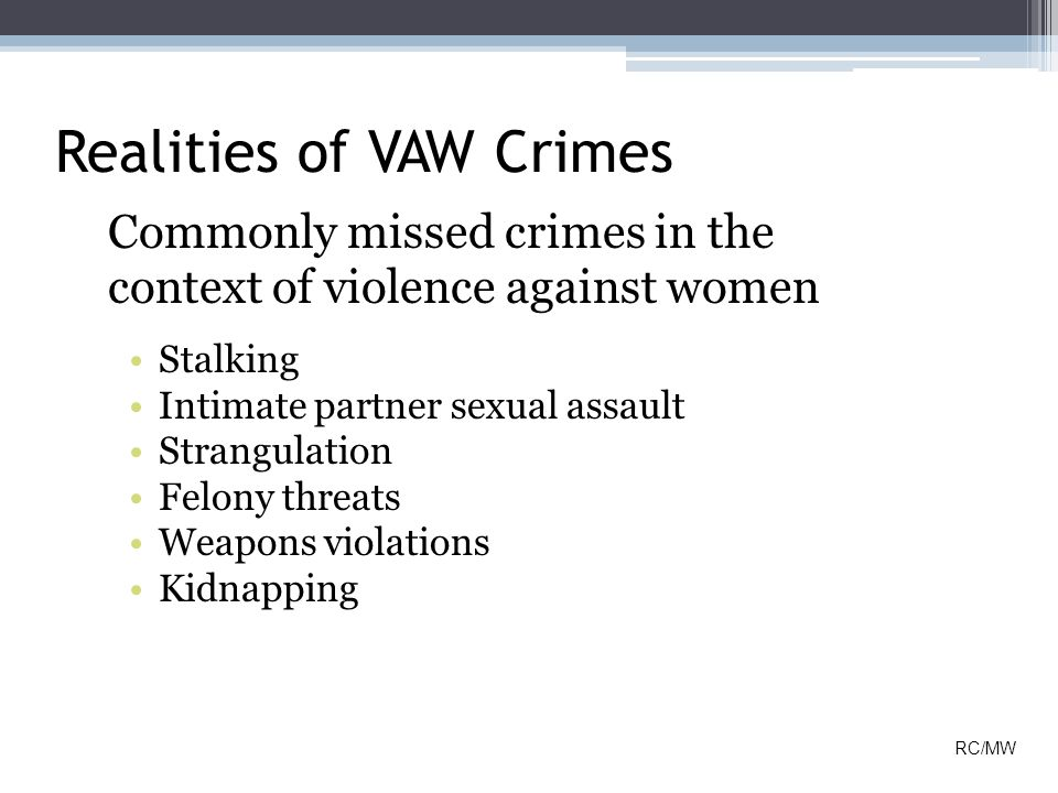Realities of VAW Crimes Commonly missed crimes in the context of violence against women Stalking Intimate partner sexual assault Strangulation Felony