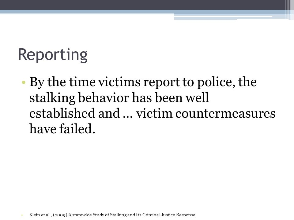 Reporting By the time victims report to police, the stalking behavior has been well established and … victim countermeasures have failed. Klein et al.
