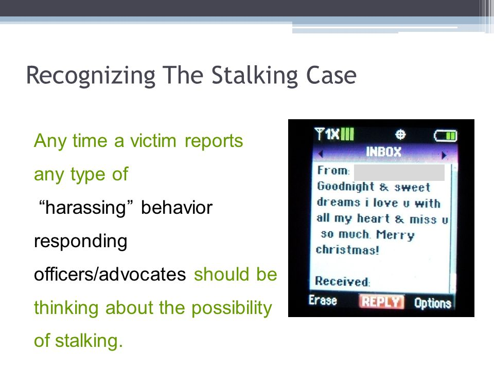 Recognizing The Stalking Case Any time a victim reports any type of harassing behavior responding officers/advocates should be thinking about the poss
