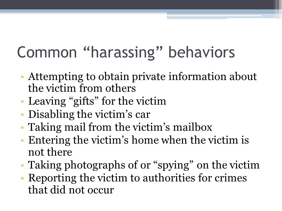 Common harassing behaviors Attempting to obtain private information about the victim from others Leaving gifts for the victim Disabling the victims ca