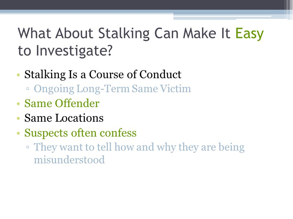 What About Stalking Can Make It Easy to Investigate? Stalking Is a Course of Conduct Ongoing Long-Term Same Victim Same Offender Same Locations Suspec