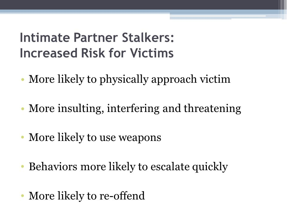 Intimate Partner Stalkers: Increased Risk for Victims More likely to physically approach victim More insulting, interfering and threatening More likel