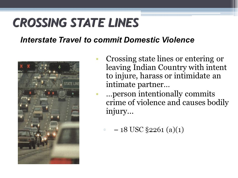 CROSSING STATE LINES Crossing state lines or entering or leaving Indian Country with intent to injure, harass or intimidate an intimate partner… …pers