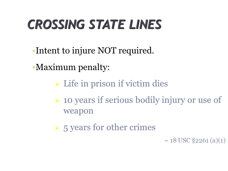 CROSSING STATE LINES Intent to injure NOT required. Maximum penalty: Life in prison if victim dies 10 years if serious bodily injury or use of weapon