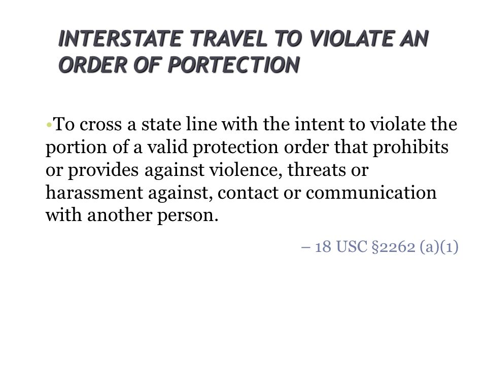 INTERSTATE TRAVEL TO VIOLATE AN ORDER OF PORTECTION To cross a state line with the intent to violate the portion of a valid protection order that proh