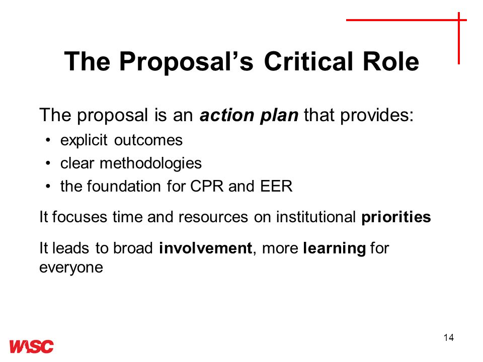 14 The Proposals Critical Role The proposal is an action plan that provides: explicit outcomes clear methodologies the foundation for CPR and EER It focuses time and resources on institutional priorities It leads to broad involvement, more learning for everyone