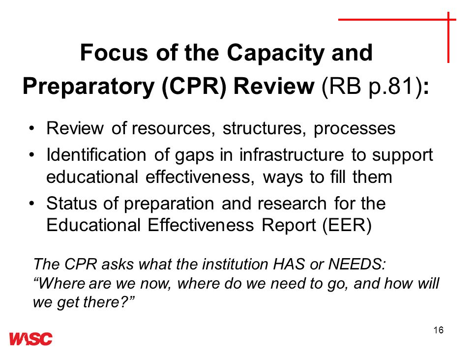 16 Focus of the Capacity and Preparatory (CPR) Review (RB p.81): Review of resources, structures, processes Identification of gaps in infrastructure to support educational effectiveness, ways to fill them Status of preparation and research for the Educational Effectiveness Report (EER) The CPR asks what the institution HAS or NEEDS: Where are we now, where do we need to go, and how will we get there