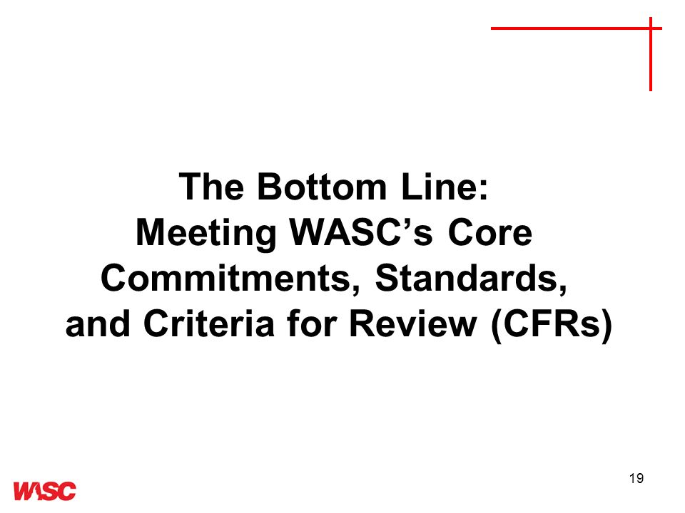 19 The Bottom Line: Meeting WASCs Core Commitments, Standards, and Criteria for Review (CFRs)