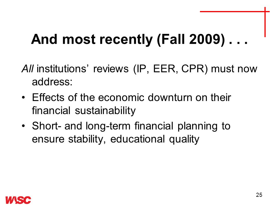 25 All institutions reviews (IP, EER, CPR) must now address: Effects of the economic downturn on their financial sustainability Short- and long-term financial planning to ensure stability, educational quality And most recently (Fall 2009)...