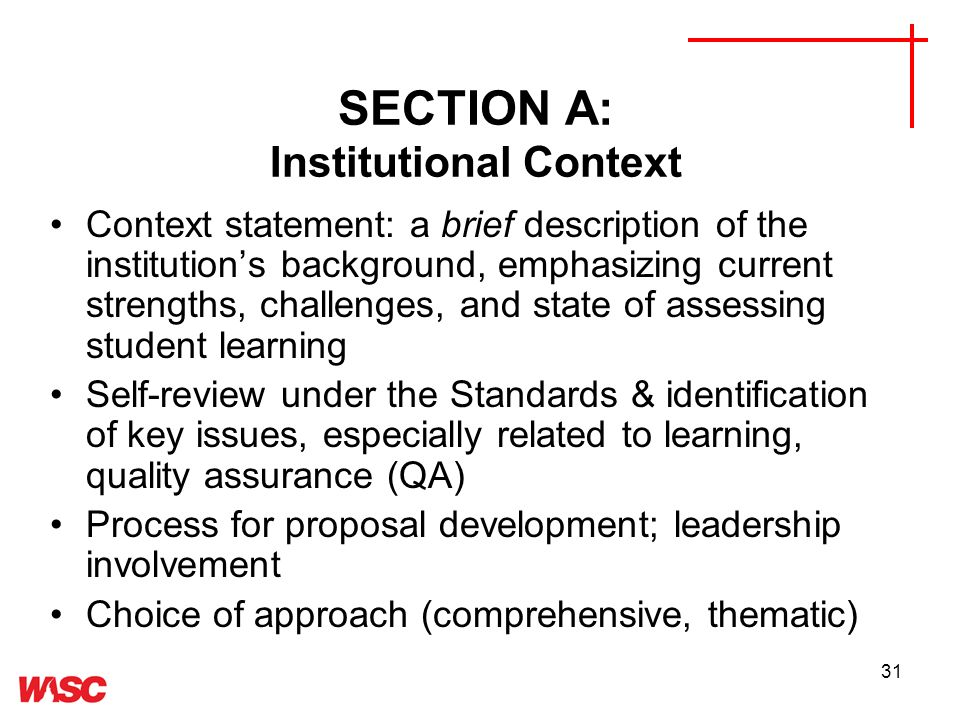 31 SECTION A: Institutional Context Context statement: a brief description of the institutions background, emphasizing current strengths, challenges, and state of assessing student learning Self-review under the Standards & identification of key issues, especially related to learning, quality assurance (QA) Process for proposal development; leadership involvement Choice of approach (comprehensive, thematic)
