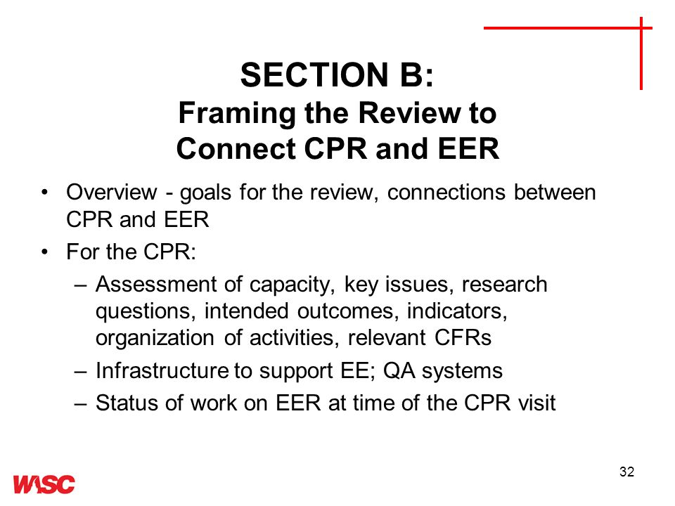 32 SECTION B: Framing the Review to Connect CPR and EER Overview - goals for the review, connections between CPR and EER For the CPR: –Assessment of capacity, key issues, research questions, intended outcomes, indicators, organization of activities, relevant CFRs –Infrastructure to support EE; QA systems –Status of work on EER at time of the CPR visit