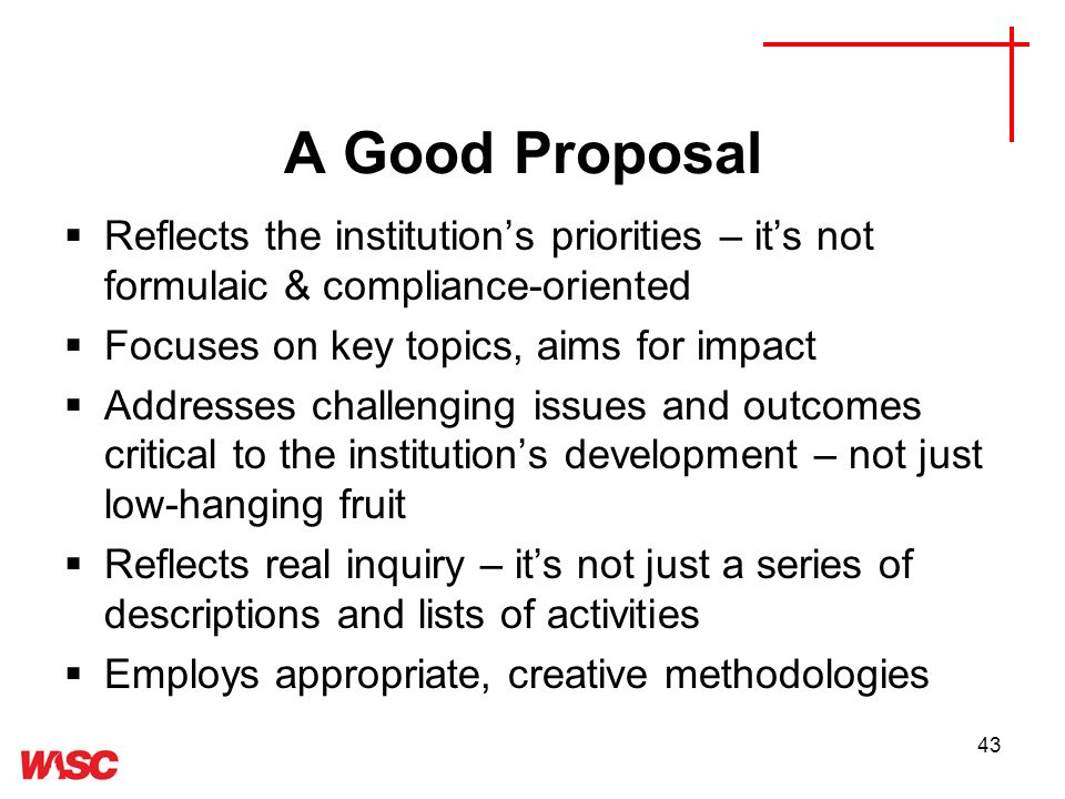 43 A Good Proposal Reflects the institutions priorities – its not formulaic & compliance-oriented Focuses on key topics, aims for impact Addresses challenging issues and outcomes critical to the institutions development – not just low-hanging fruit Reflects real inquiry – its not just a series of descriptions and lists of activities Employs appropriate, creative methodologies
