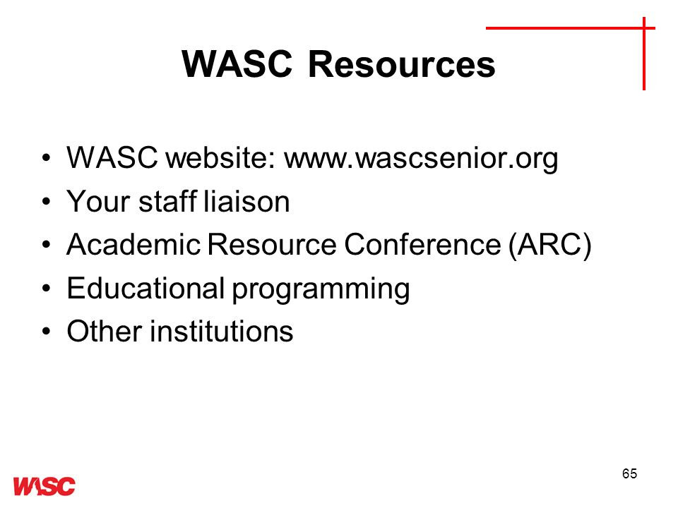 65 WASC Resources WASC website: www.wascsenior.org Your staff liaison Academic Resource Conference (ARC) Educational programming Other institutions