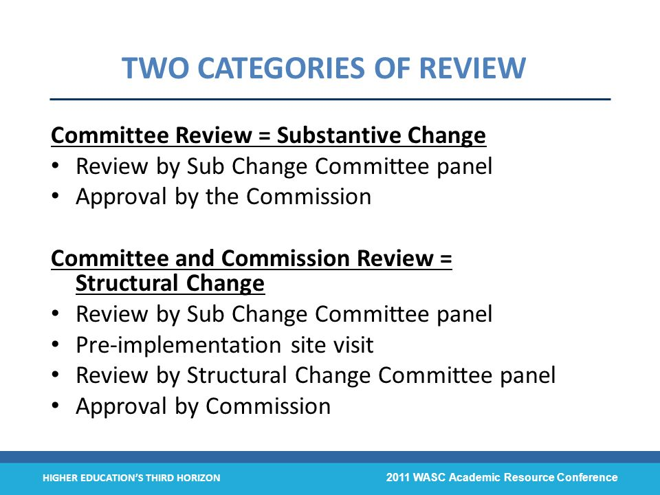 HIGHER EDUCATIONS THIRD HORIZON 2011 WASC Academic Resource Conference TWO CATEGORIES OF REVIEW Committee Review = Substantive Change Review by Sub Ch