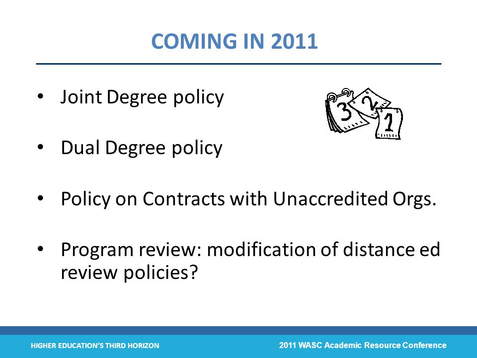 HIGHER EDUCATIONS THIRD HORIZON 2011 WASC Academic Resource Conference COMING IN 2011 Joint Degree policy Dual Degree policy Policy on Contracts with