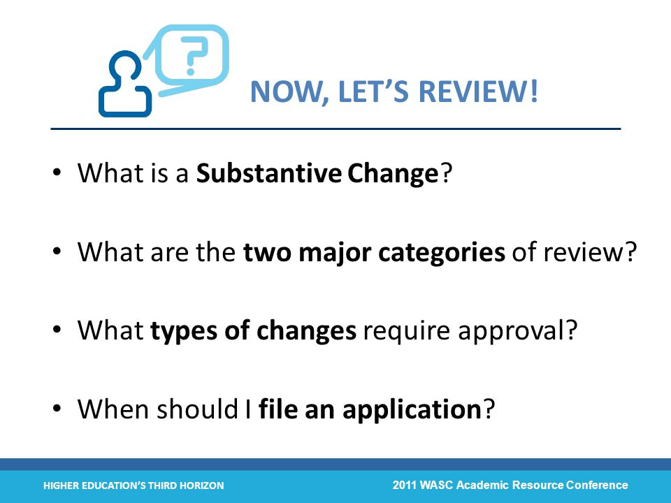 HIGHER EDUCATIONS THIRD HORIZON 2011 WASC Academic Resource Conference NOW, LETS REVIEW! What is a Substantive Change? What are the two major categori