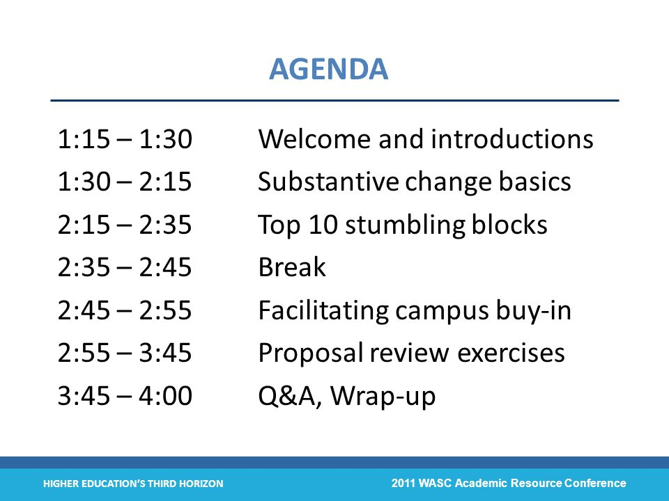 HIGHER EDUCATIONS THIRD HORIZON 2011 WASC Academic Resource Conference AGENDA 1:15 – 1:30 Welcome and introductions 1:30 – 2:15Substantive change basics 2:15 – 2:35Top 10 stumbling blocks 2:35 – 2:45Break 2:45 – 2:55Facilitating campus buy-in 2:55 – 3:45Proposal review exercises 3:45 – 4:00Q&A, Wrap-up