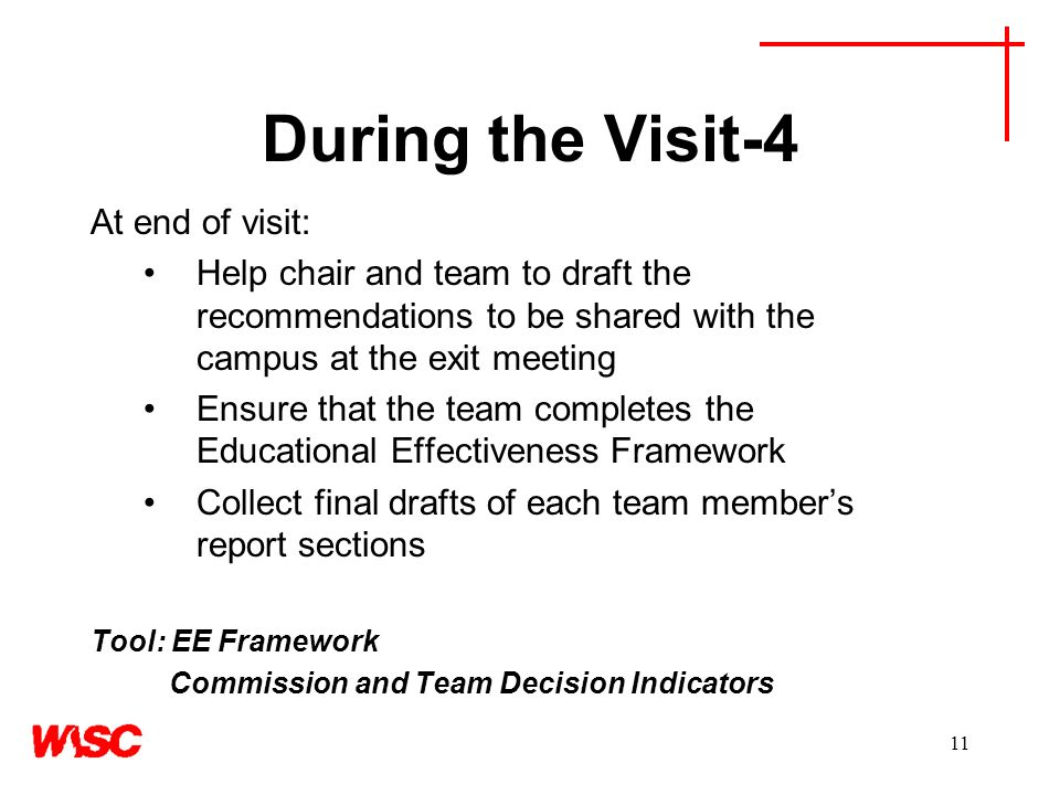 11 During the Visit-4 At end of visit: Help chair and team to draft the recommendations to be shared with the campus at the exit meeting Ensure that the team completes the Educational Effectiveness Framework Collect final drafts of each team members report sections Tool: EE Framework Commission and Team Decision Indicators