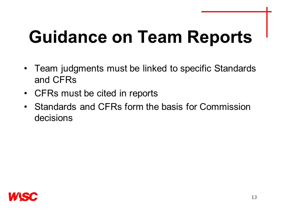 13 Guidance on Team Reports Team judgments must be linked to specific Standards and CFRs CFRs must be cited in reports Standards and CFRs form the basis for Commission decisions