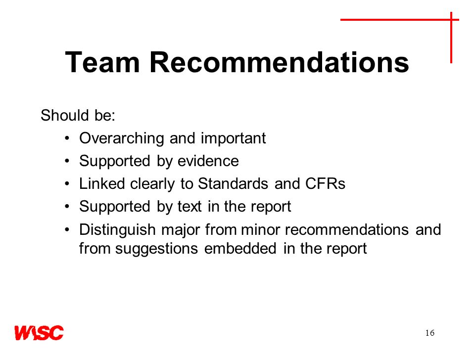 16 Team Recommendations Should be: Overarching and important Supported by evidence Linked clearly to Standards and CFRs Supported by text in the report Distinguish major from minor recommendations and from suggestions embedded in the report