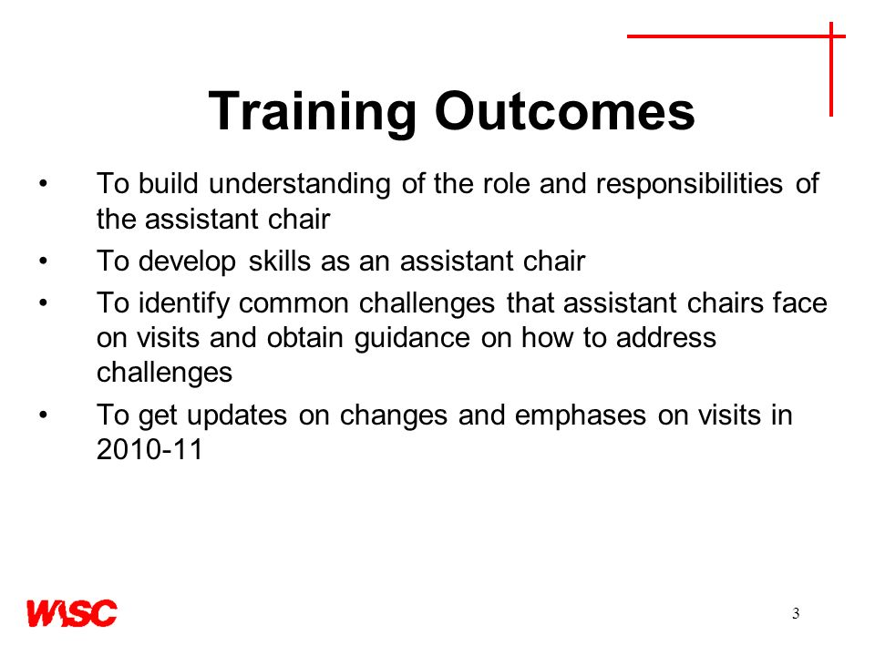 3 Training Outcomes To build understanding of the role and responsibilities of the assistant chair To develop skills as an assistant chair To identify common challenges that assistant chairs face on visits and obtain guidance on how to address challenges To get updates on changes and emphases on visits in 2010-11