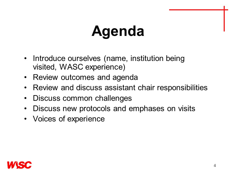 4 Agenda Introduce ourselves (name, institution being visited, WASC experience) Review outcomes and agenda Review and discuss assistant chair responsibilities Discuss common challenges Discuss new protocols and emphases on visits Voices of experience