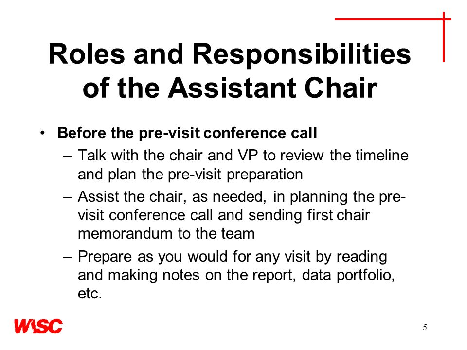 5 Roles and Responsibilities of the Assistant Chair Before the pre-visit conference call –Talk with the chair and VP to review the timeline and plan the pre-visit preparation –Assist the chair, as needed, in planning the pre- visit conference call and sending first chair memorandum to the team –Prepare as you would for any visit by reading and making notes on the report, data portfolio, etc.