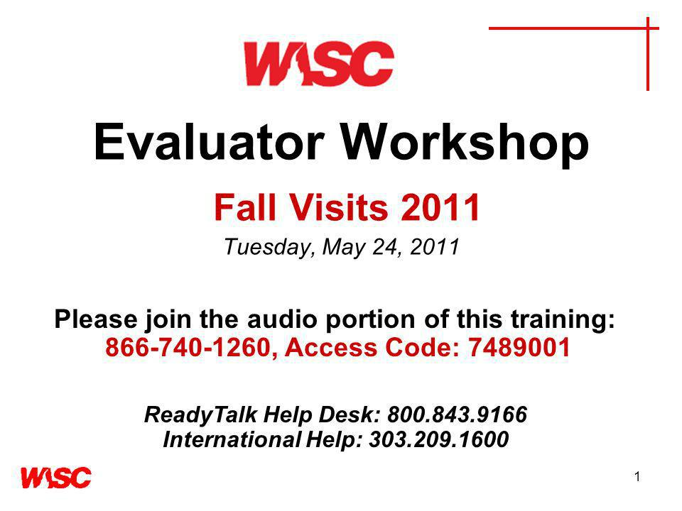 1 Evaluator Workshop Fall Visits 2011 Tuesday, May 24, 2011 Please join the audio portion of this training: , Access Code: ReadyTalk Help Desk: International Help: