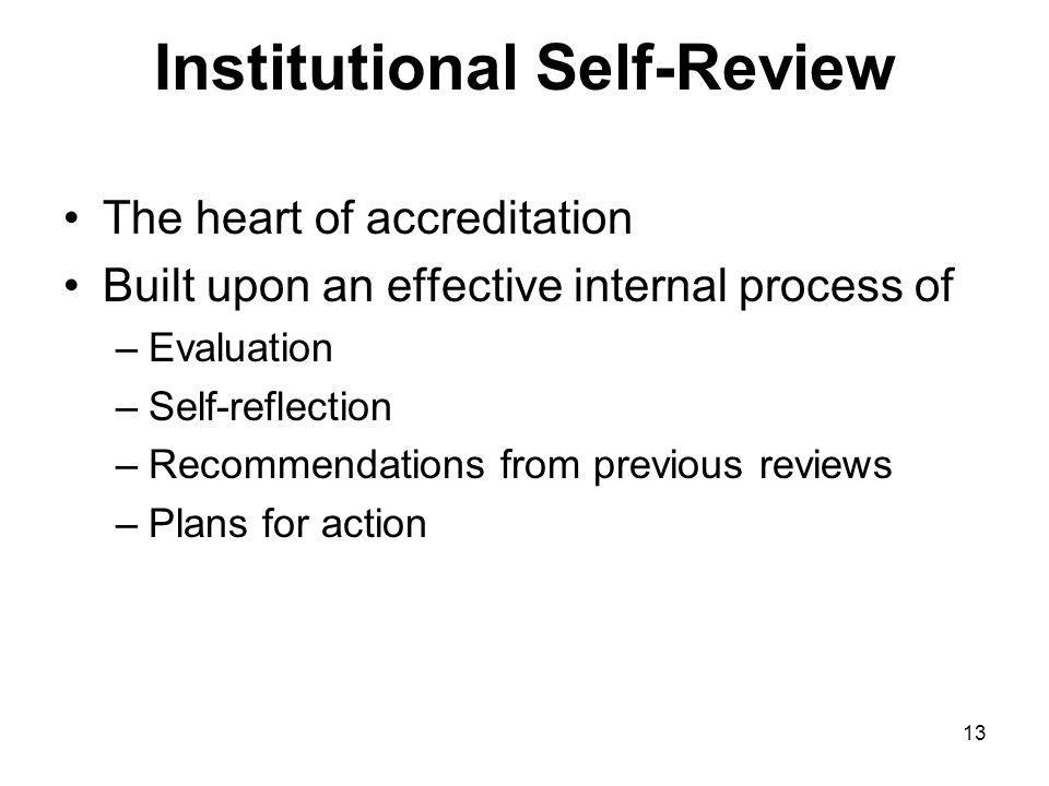 13 Institutional Self-Review The heart of accreditation Built upon an effective internal process of –Evaluation –Self-reflection –Recommendations from previous reviews –Plans for action