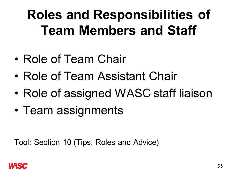 33 Roles and Responsibilities of Team Members and Staff Role of Team Chair Role of Team Assistant Chair Role of assigned WASC staff liaison Team assignments Tool: Section 10 (Tips, Roles and Advice)