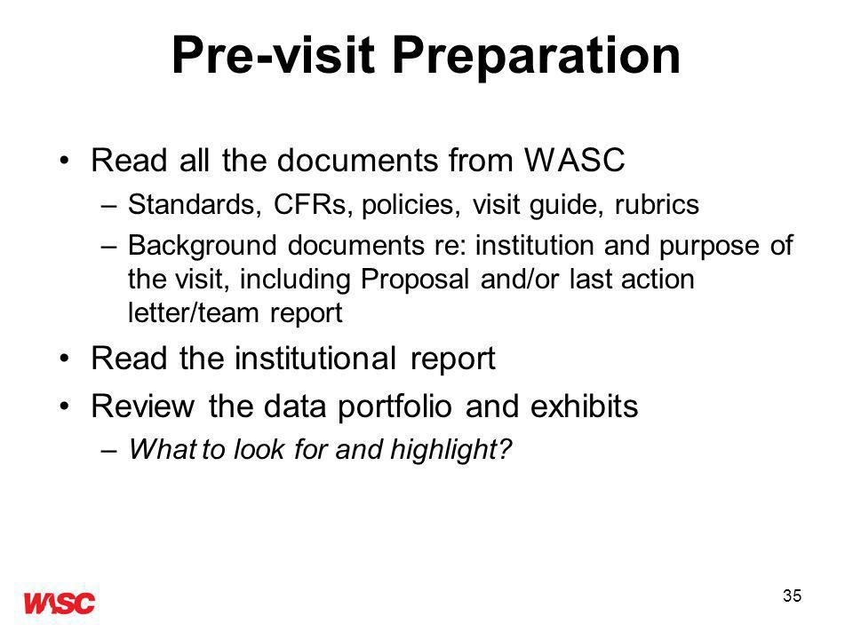 35 Pre-visit Preparation Read all the documents from WASC –Standards, CFRs, policies, visit guide, rubrics –Background documents re: institution and purpose of the visit, including Proposal and/or last action letter/team report Read the institutional report Review the data portfolio and exhibits –What to look for and highlight