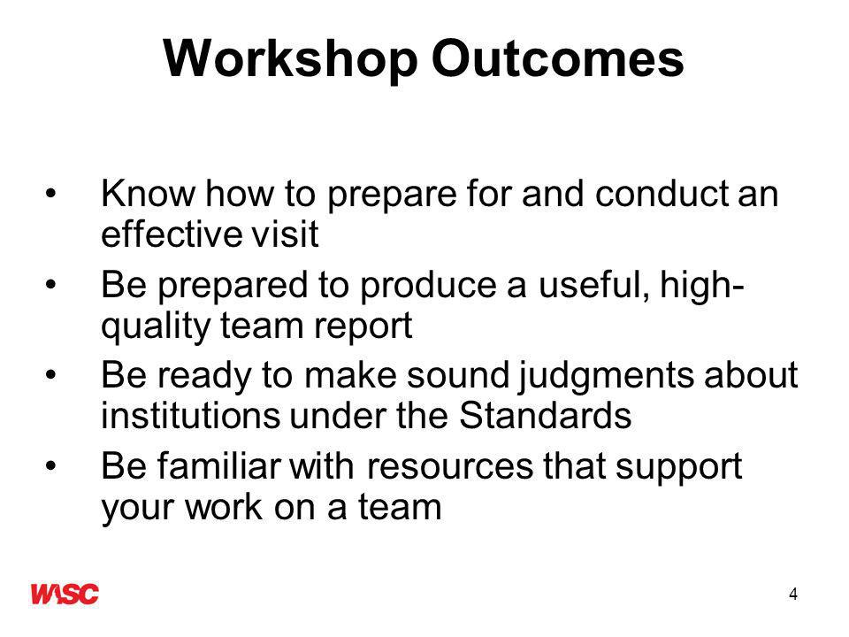 4 Workshop Outcomes Know how to prepare for and conduct an effective visit Be prepared to produce a useful, high- quality team report Be ready to make sound judgments about institutions under the Standards Be familiar with resources that support your work on a team