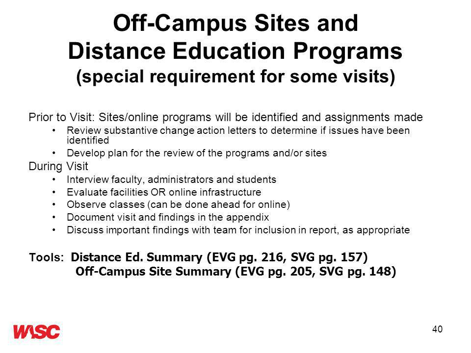 40 Off-Campus Sites and Distance Education Programs (special requirement for some visits) Prior to Visit: Sites/online programs will be identified and assignments made Review substantive change action letters to determine if issues have been identified Develop plan for the review of the programs and/or sites During Visit Interview faculty, administrators and students Evaluate facilities OR online infrastructure Observe classes (can be done ahead for online) Document visit and findings in the appendix Discuss important findings with team for inclusion in report, as appropriate Tools: Distance Ed.