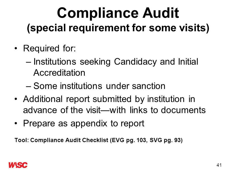 41 Compliance Audit (special requirement for some visits) Required for: –Institutions seeking Candidacy and Initial Accreditation –Some institutions under sanction Additional report submitted by institution in advance of the visitwith links to documents Prepare as appendix to report Tool: Compliance Audit Checklist (EVG pg.