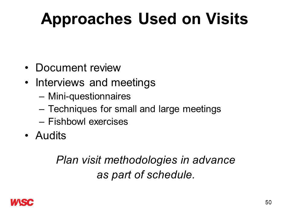 50 Approaches Used on Visits Document review Interviews and meetings –Mini-questionnaires –Techniques for small and large meetings –Fishbowl exercises Audits Plan visit methodologies in advance as part of schedule.