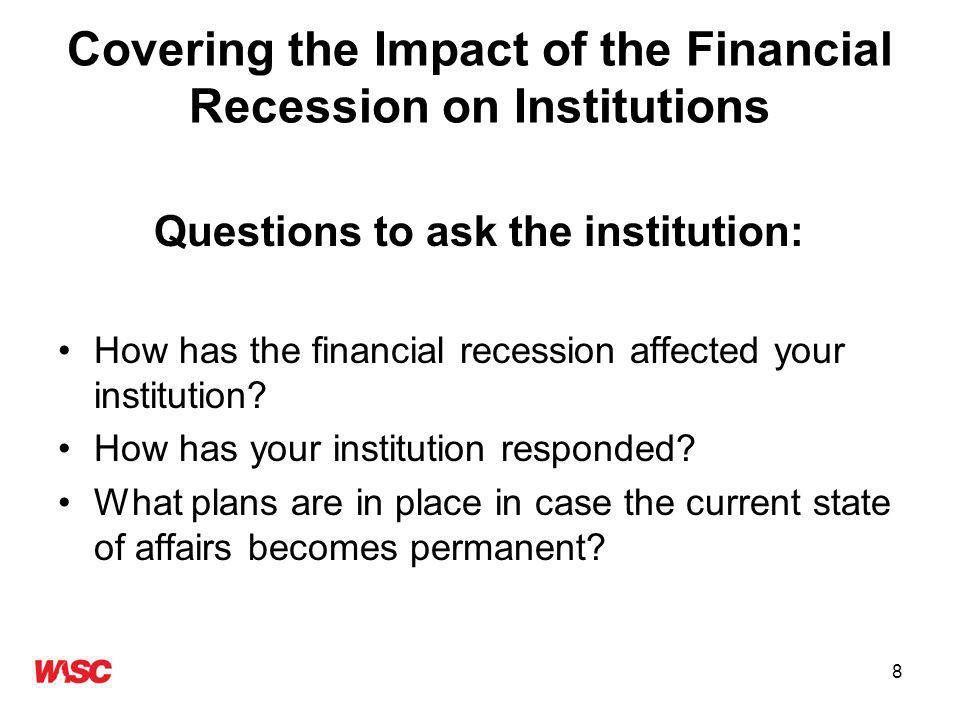 8 Covering the Impact of the Financial Recession on Institutions Questions to ask the institution: How has the financial recession affected your institution.