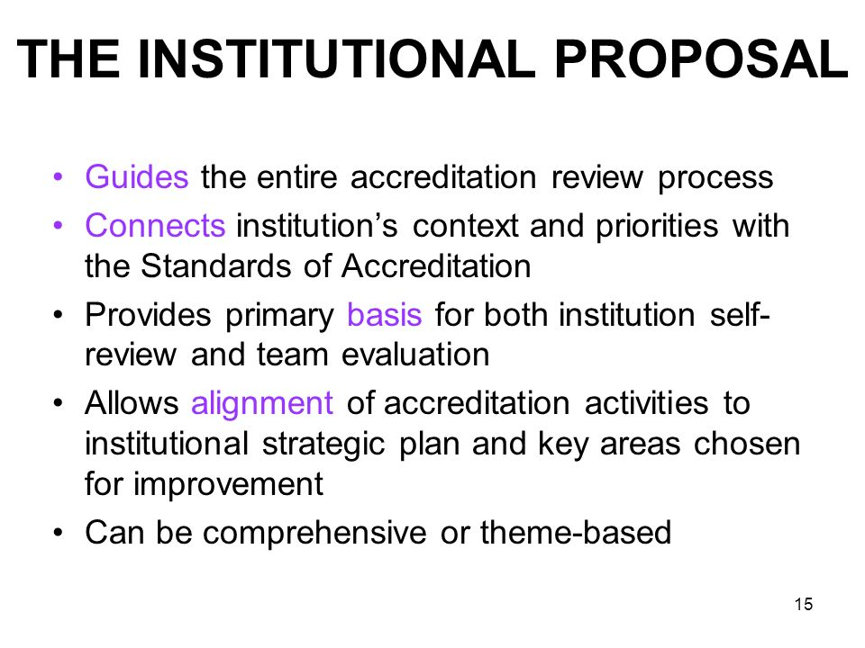 15 THE INSTITUTIONAL PROPOSAL Guides the entire accreditation review process Connects institutions context and priorities with the Standards of Accred