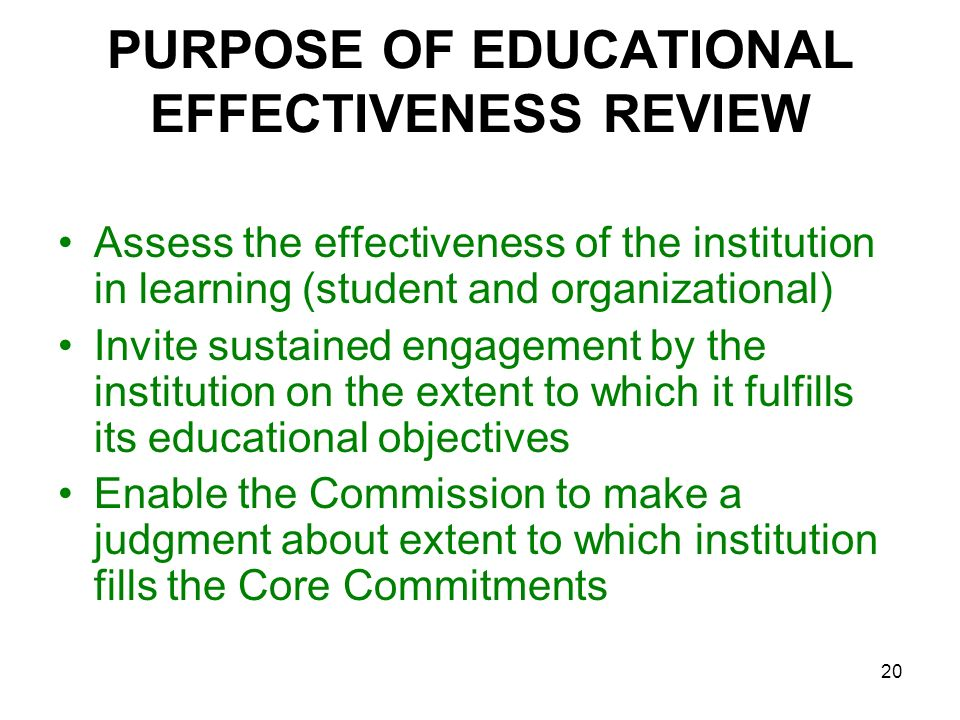 20 PURPOSE OF EDUCATIONAL EFFECTIVENESS REVIEW Assess the effectiveness of the institution in learning (student and organizational) Invite sustained e