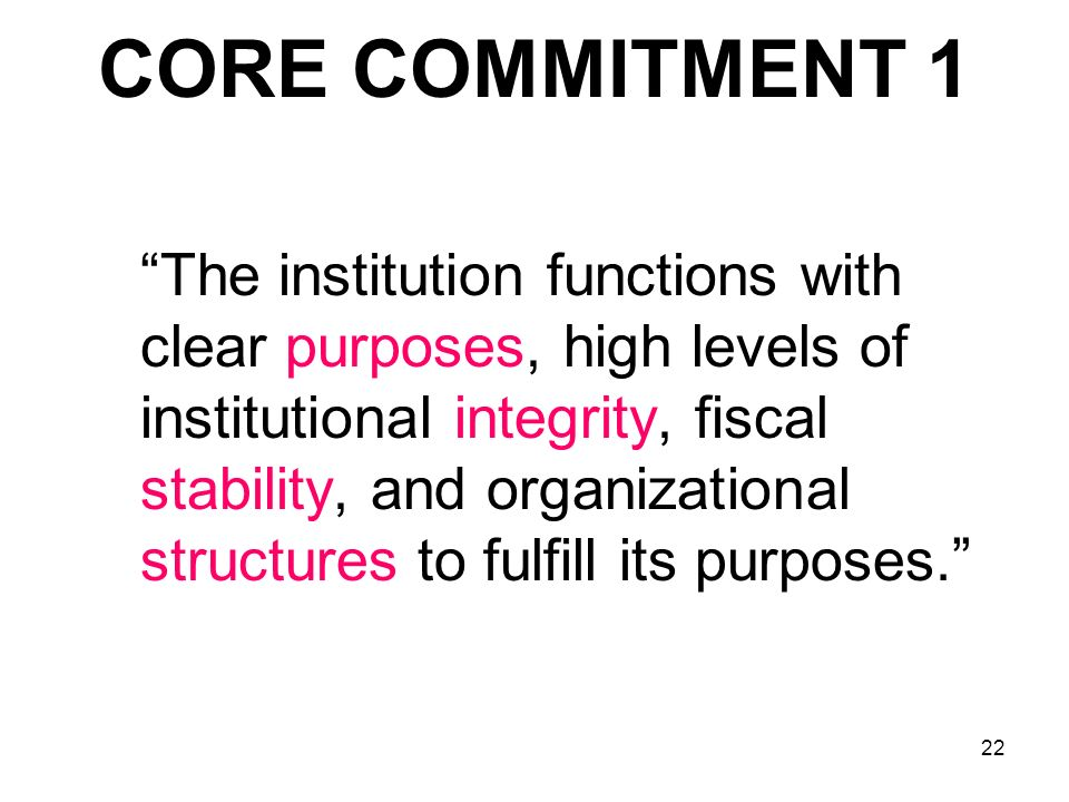 22 CORE COMMITMENT 1 The institution functions with clear purposes, high levels of institutional integrity, fiscal stability, and organizational struc