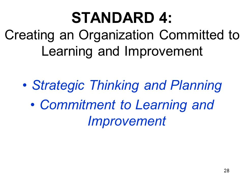 28 STANDARD 4: Creating an Organization Committed to Learning and Improvement Strategic Thinking and Planning Commitment to Learning and Improvement