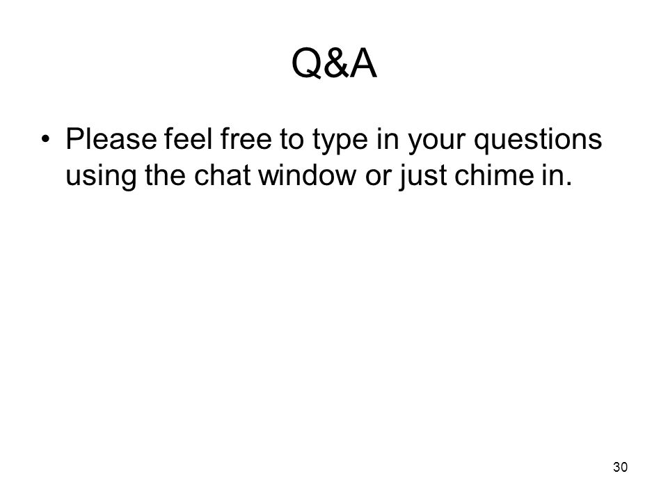 30 Q&A Please feel free to type in your questions using the chat window or just chime in.