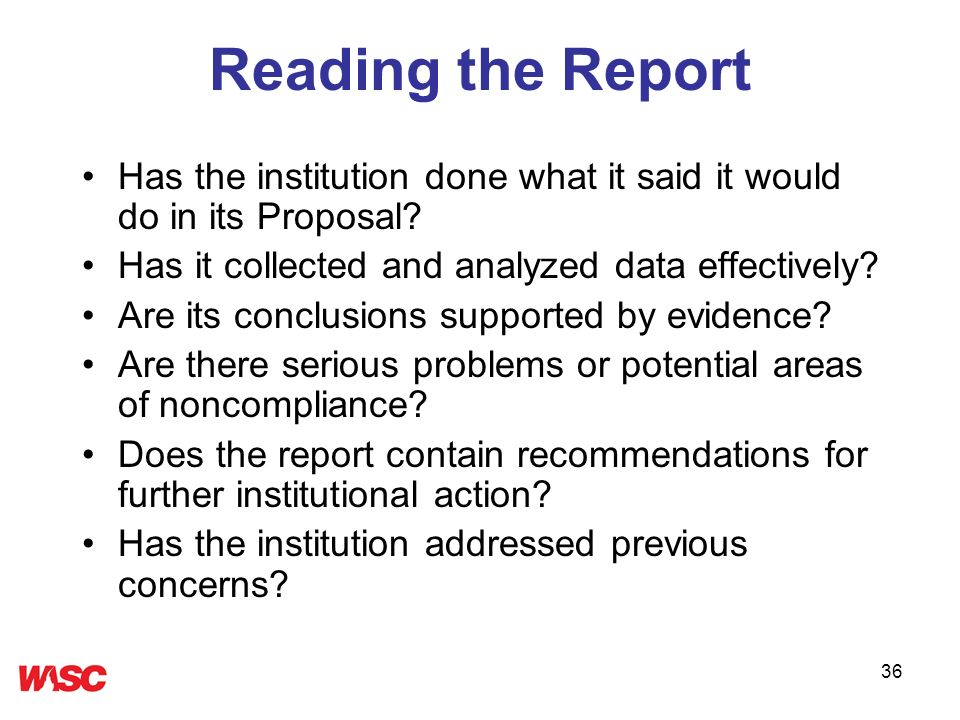 36 Reading the Report Has the institution done what it said it would do in its Proposal? Has it collected and analyzed data effectively? Are its concl