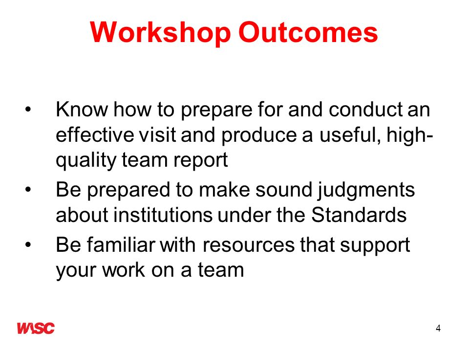 4 Workshop Outcomes Know how to prepare for and conduct an effective visit and produce a useful, high- quality team report Be prepared to make sound j