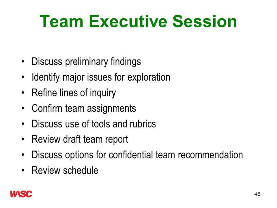46 Team Executive Session Discuss preliminary findings Identify major issues for exploration Refine lines of inquiry Confirm team assignments Discuss