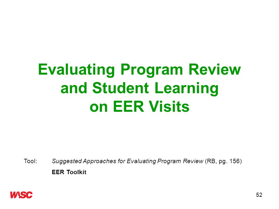 52 Evaluating Program Review and Student Learning on EER Visits Tool: Suggested Approaches for Evaluating Program Review (RB, pg. 156) EER Toolkit