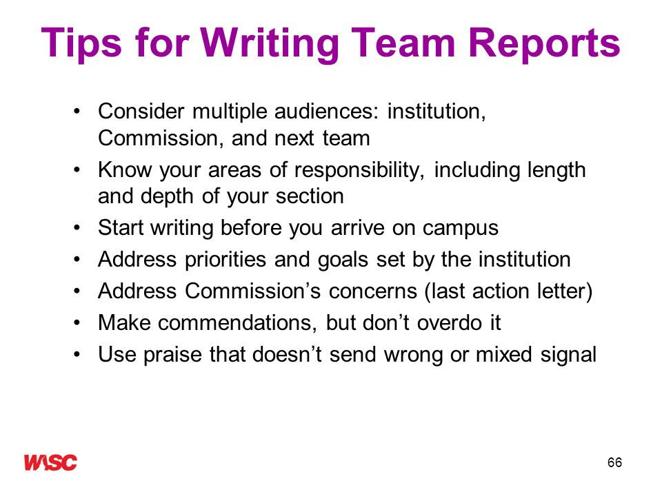 66 Tips for Writing Team Reports Consider multiple audiences: institution, Commission, and next team Know your areas of responsibility, including leng